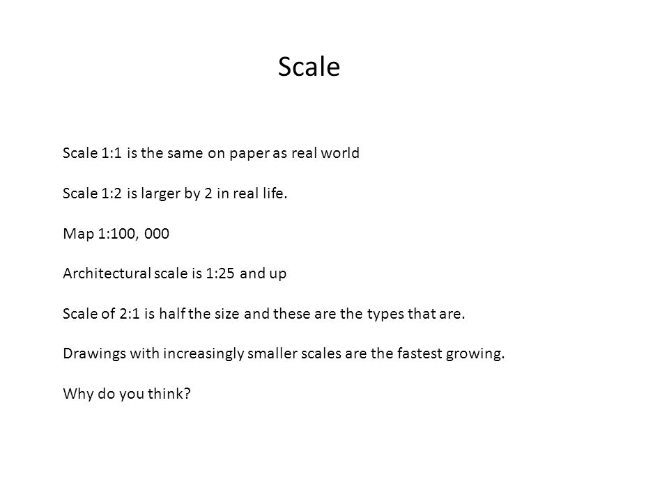 Scale Scale 1:1 is the same on paper as real world Scale 1:2 is larger by 2 in real life.