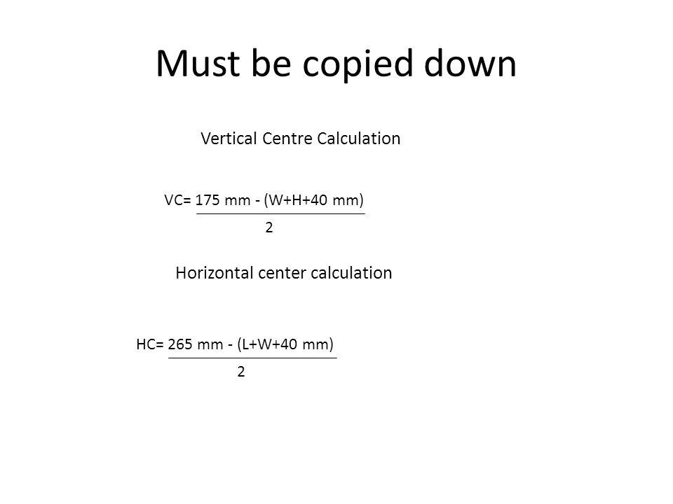 Must be copied down VC= 175 mm - (W+H+40 mm) 2 HC= 265 mm - (L+W+40 mm) 2 Vertical Centre Calculation Horizontal center calculation