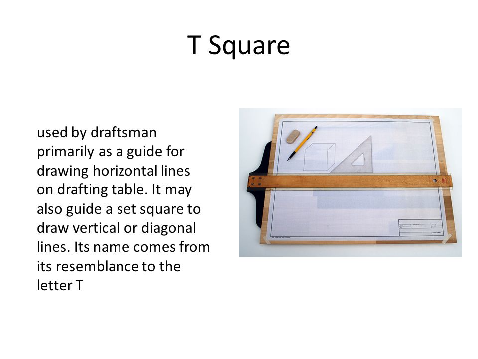 T Square used by draftsman primarily as a guide for drawing horizontal lines on drafting table. It may also guide a set square to draw vertical or dia