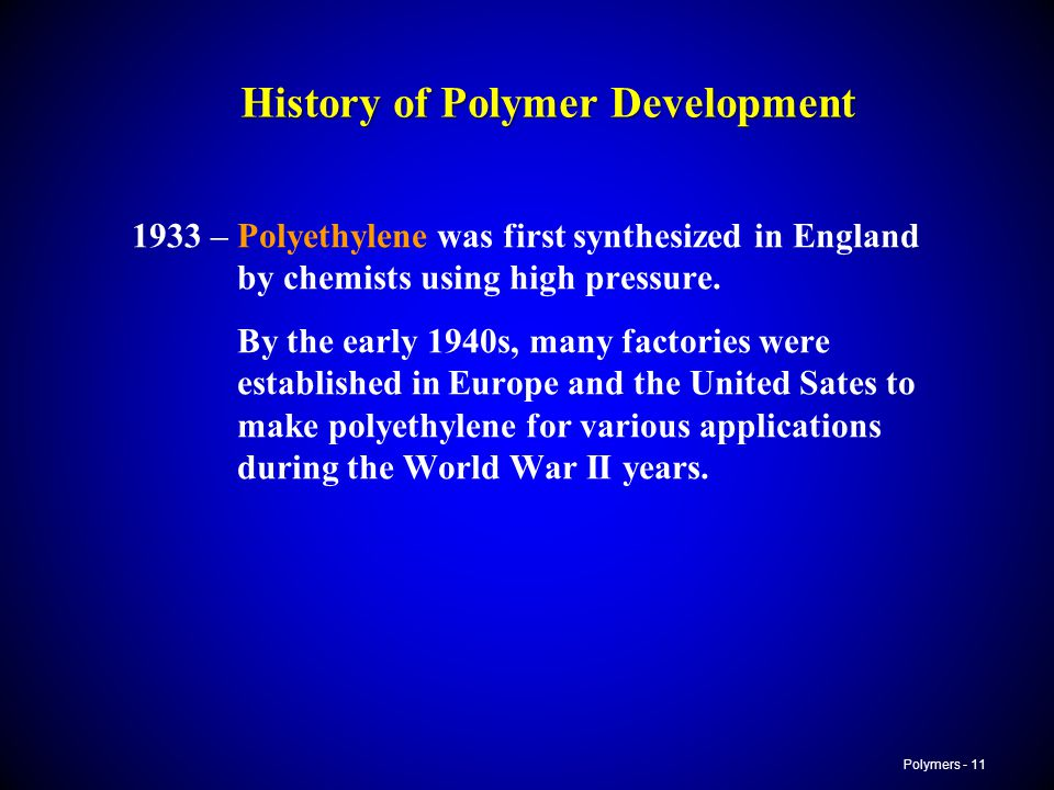 Polymers - 11 History of Polymer Development 1933 –Polyethylene was first synthesized in England by chemists using high pressure. By the early 1940s,