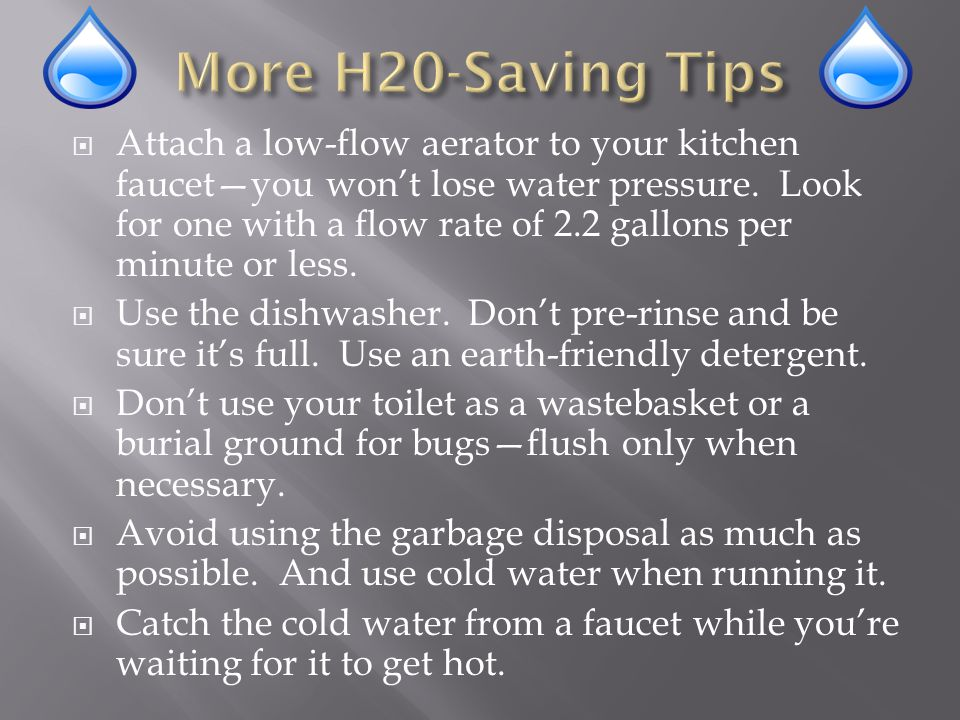 Attach a low-flow aerator to your kitchen faucetyou wont lose water pressure.