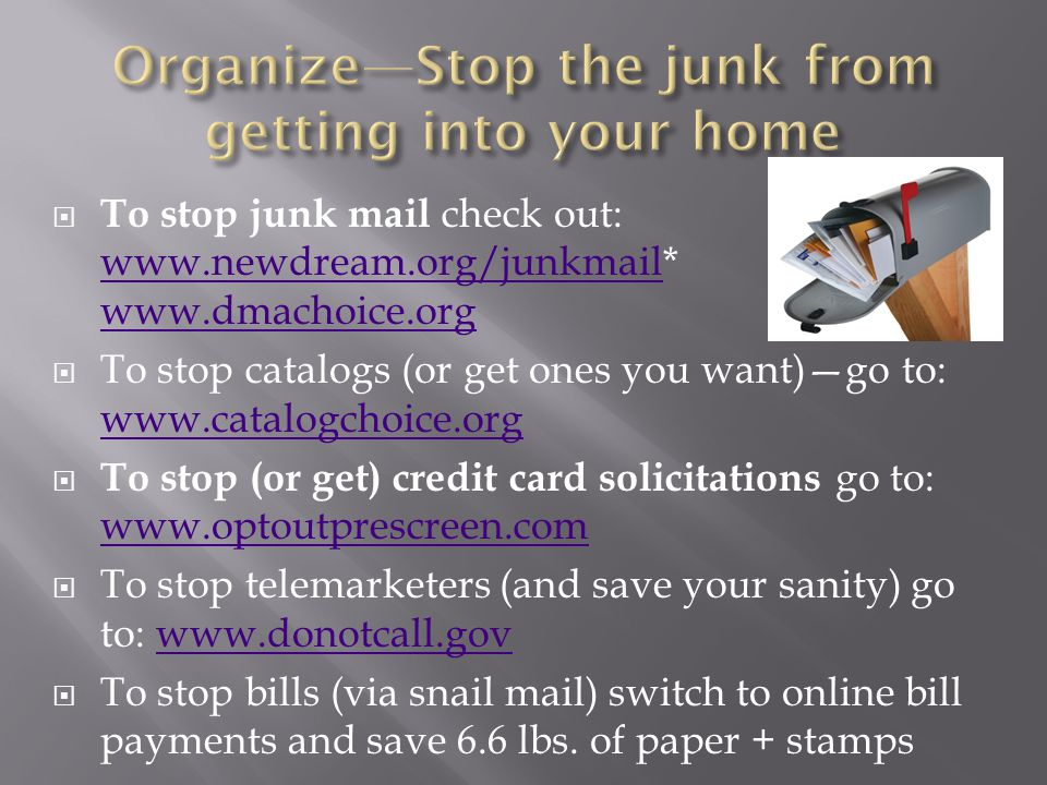 To stop junk mail check out: www.newdream.org/junkmail* www.dmachoice.org www.newdream.org/junkmail www.dmachoice.org To stop catalogs (or get ones you want)go to: www.catalogchoice.org www.catalogchoice.org To stop (or get) credit card solicitations go to: www.optoutprescreen.com www.optoutprescreen.com To stop telemarketers (and save your sanity) go to: www.donotcall.govwww.donotcall.gov To stop bills (via snail mail) switch to online bill payments and save 6.6 lbs.