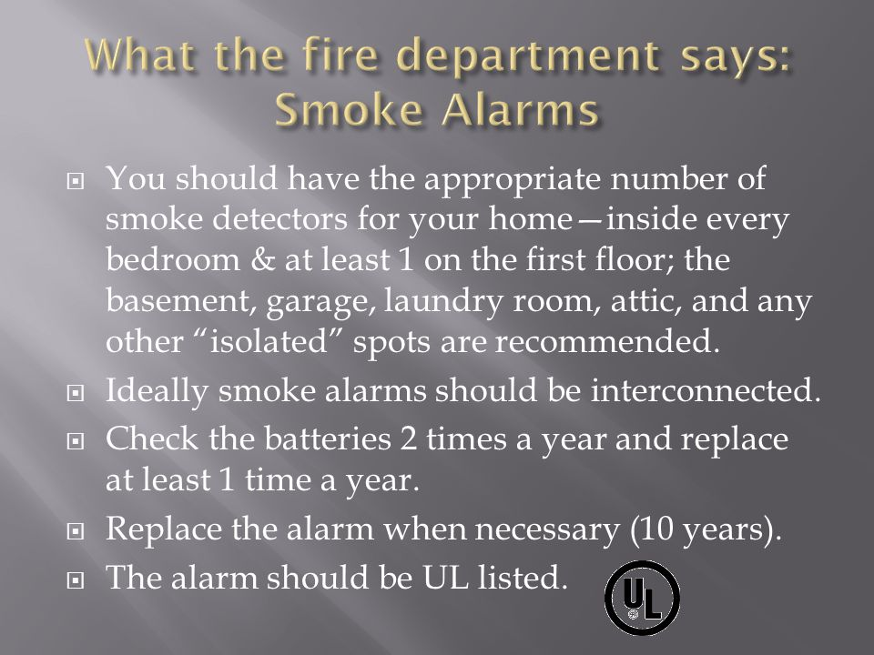 You should have the appropriate number of smoke detectors for your homeinside every bedroom & at least 1 on the first floor; the basement, garage, laundry room, attic, and any other isolated spots are recommended.