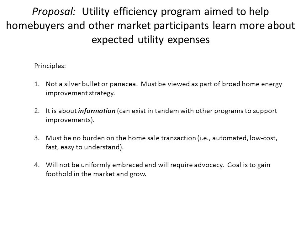Proposal: Utility efficiency program aimed to help homebuyers and other market participants learn more about expected utility expenses Principles: 1.Not a silver bullet or panacea.