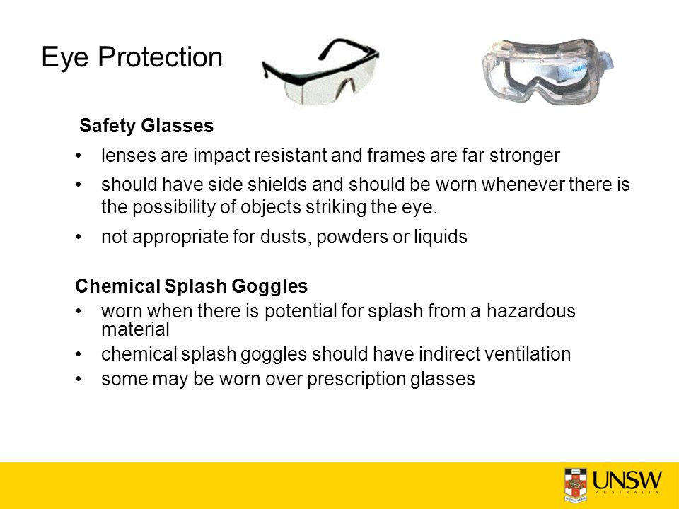Eye Protection Safety Glasses lenses are impact resistant and frames are far stronger should have side shields and should be worn whenever there is the possibility of objects striking the eye.