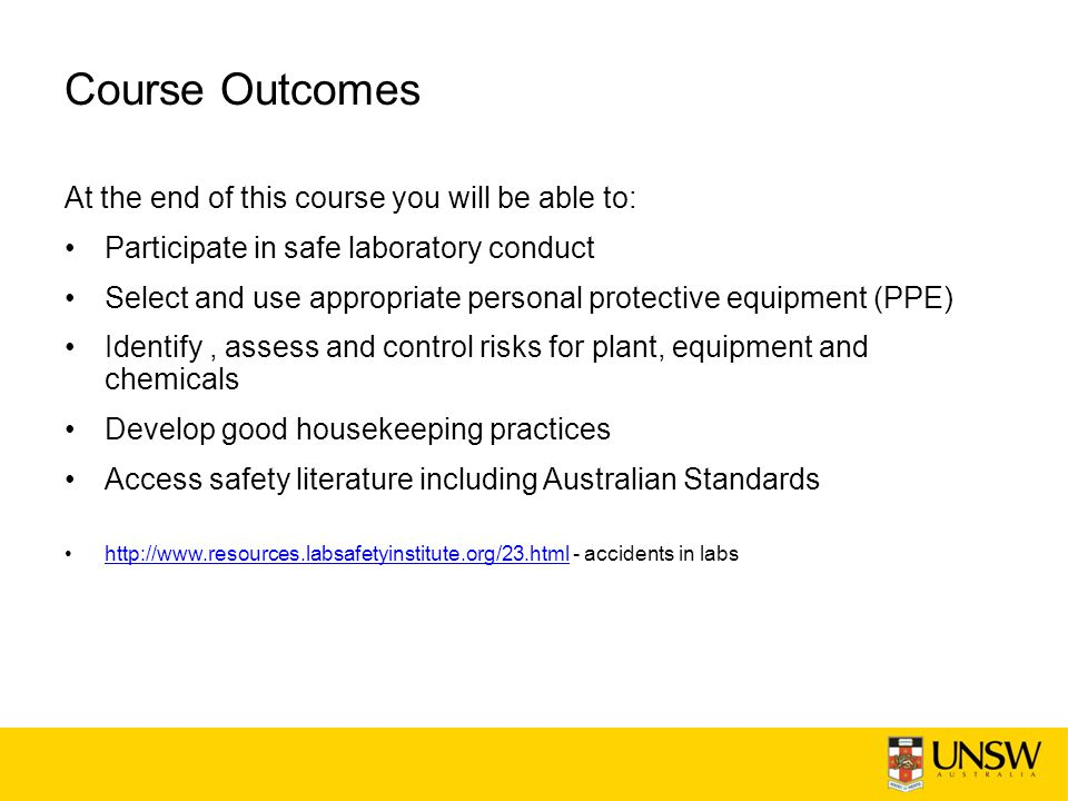 Course Outcomes At the end of this course you will be able to: Participate in safe laboratory conduct Select and use appropriate personal protective equipment (PPE) Identify, assess and control risks for plant, equipment and chemicals Develop good housekeeping practices Access safety literature including Australian Standards http://www.resources.labsafetyinstitute.org/23.html - accidents in labshttp://www.resources.labsafetyinstitute.org/23.html