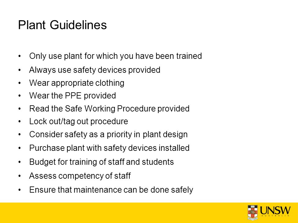 Plant Guidelines Only use plant for which you have been trained Always use safety devices provided Wear appropriate clothing Wear the PPE provided Read the Safe Working Procedure provided Lock out/tag out procedure Consider safety as a priority in plant design Purchase plant with safety devices installed Budget for training of staff and students Assess competency of staff Ensure that maintenance can be done safely