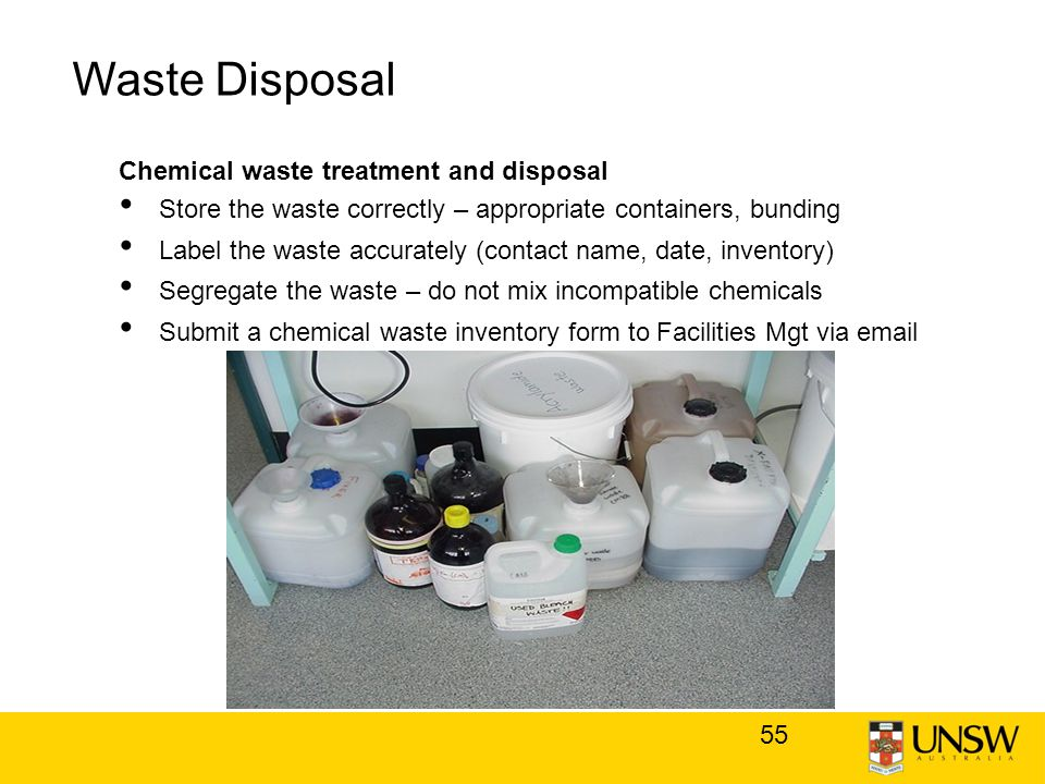 55 Waste Disposal Chemical waste treatment and disposal Store the waste correctly – appropriate containers, bunding Label the waste accurately (contact name, date, inventory) Segregate the waste – do not mix incompatible chemicals Submit a chemical waste inventory form to Facilities Mgt via email