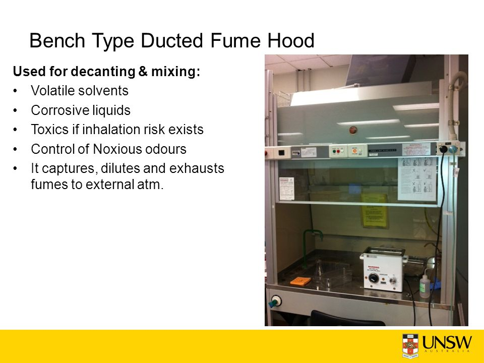 Bench Type Ducted Fume Hood Used for decanting & mixing: Volatile solvents Corrosive liquids Toxics if inhalation risk exists Control of Noxious odours It captures, dilutes and exhausts fumes to external atm.
