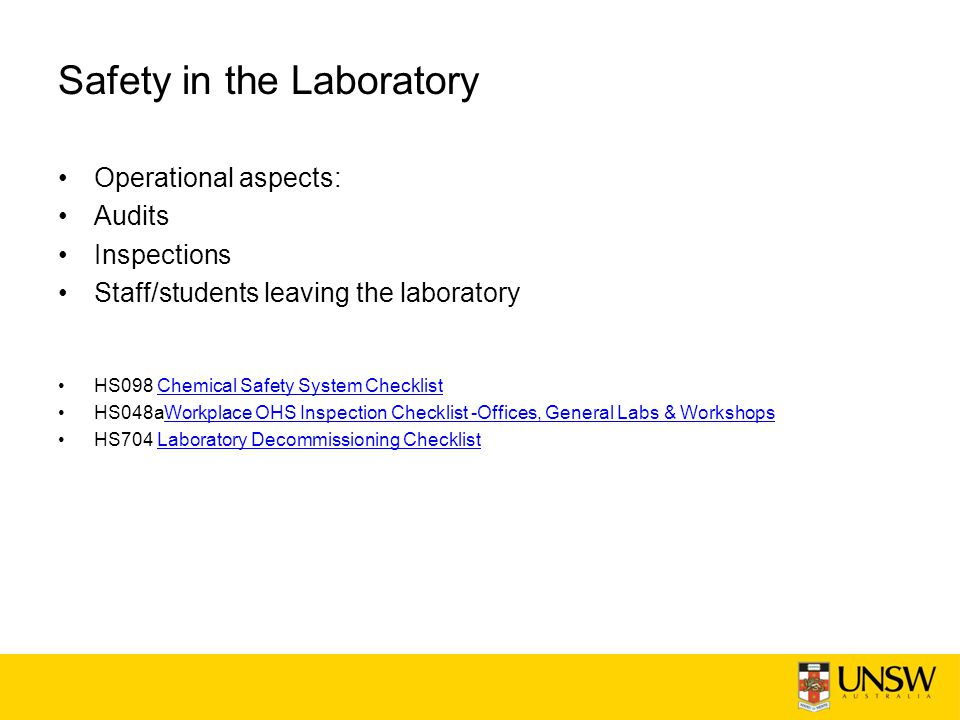 Safety in the Laboratory Operational aspects: Audits Inspections Staff/students leaving the laboratory HS098 Chemical Safety System ChecklistChemical Safety System Checklist HS048aWorkplace OHS Inspection Checklist -Offices, General Labs & WorkshopsWorkplace OHS Inspection Checklist -Offices, General Labs & Workshops HS704 Laboratory Decommissioning ChecklistLaboratory Decommissioning Checklist