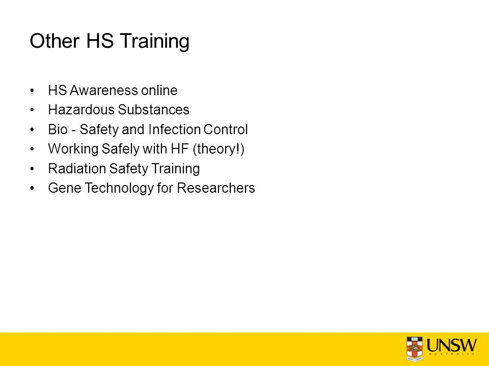 Other HS Training HS Awareness online Hazardous Substances Bio - Safety and Infection Control Working Safely with HF (theory!) Radiation Safety Training Gene Technology for Researchers