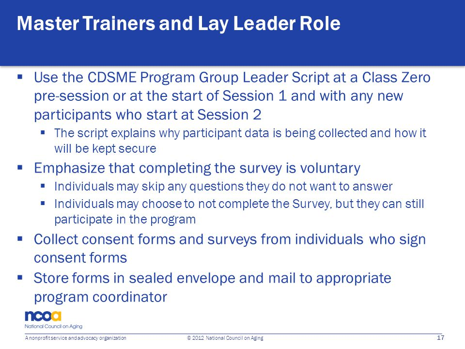 17 A nonprofit service and advocacy organization © 2012 National Council on Aging Master Trainers and Lay Leader Role Use the CDSME Program Group Lead