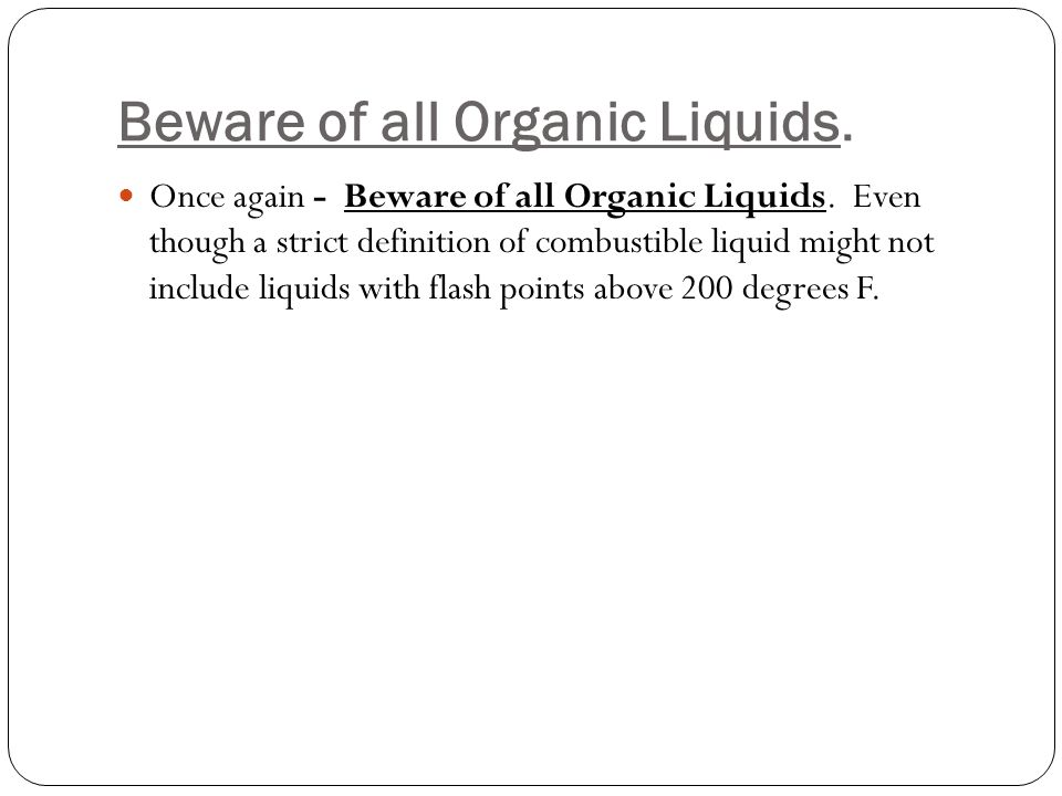 Beware of all Organic Liquids. Once again - Beware of all Organic Liquids.