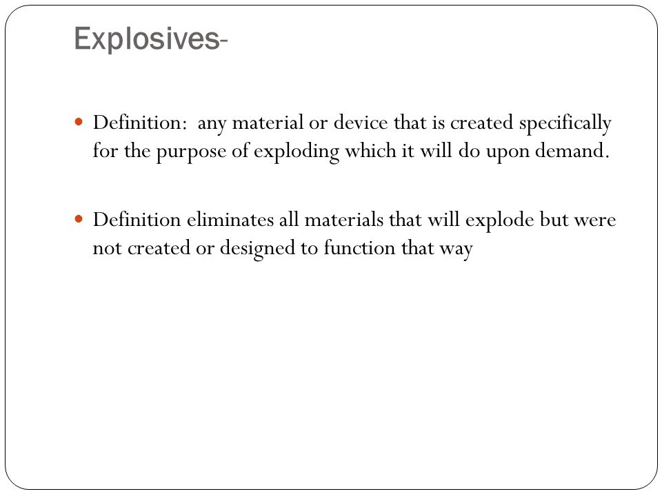 Explosives- Definition: any material or device that is created specifically for the purpose of exploding which it will do upon demand.