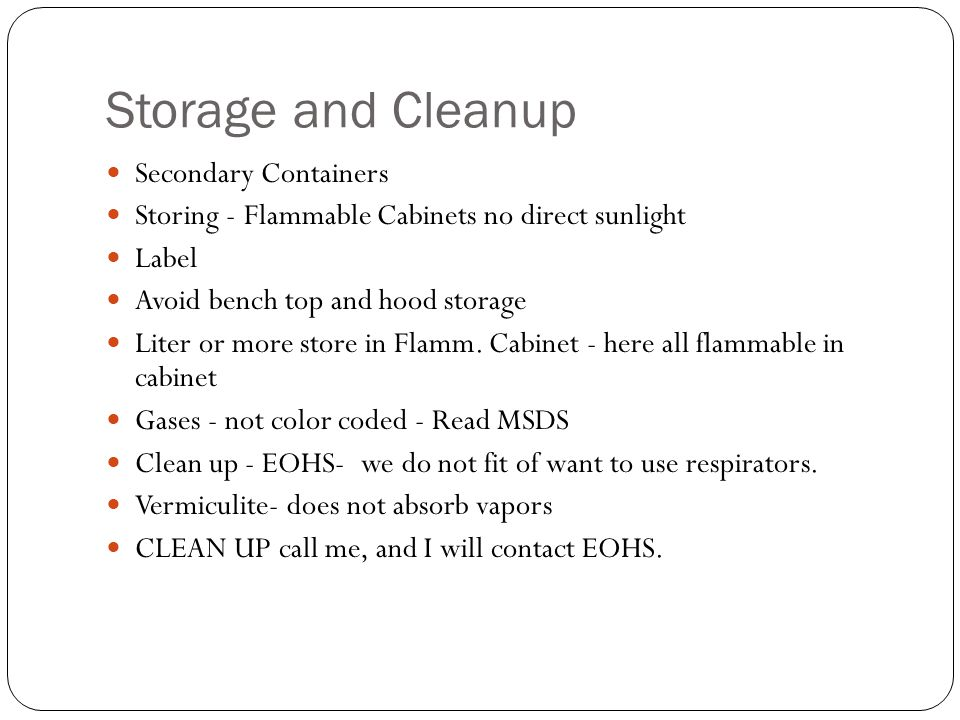 Storage and Cleanup Secondary Containers Storing - Flammable Cabinets no direct sunlight Label Avoid bench top and hood storage Liter or more store in Flamm.