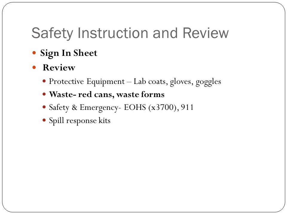 Safety Instruction and Review Sign In Sheet Review Protective Equipment – Lab coats, gloves, goggles Waste- red cans, waste forms Safety & Emergency- EOHS (x3700), 911 Spill response kits