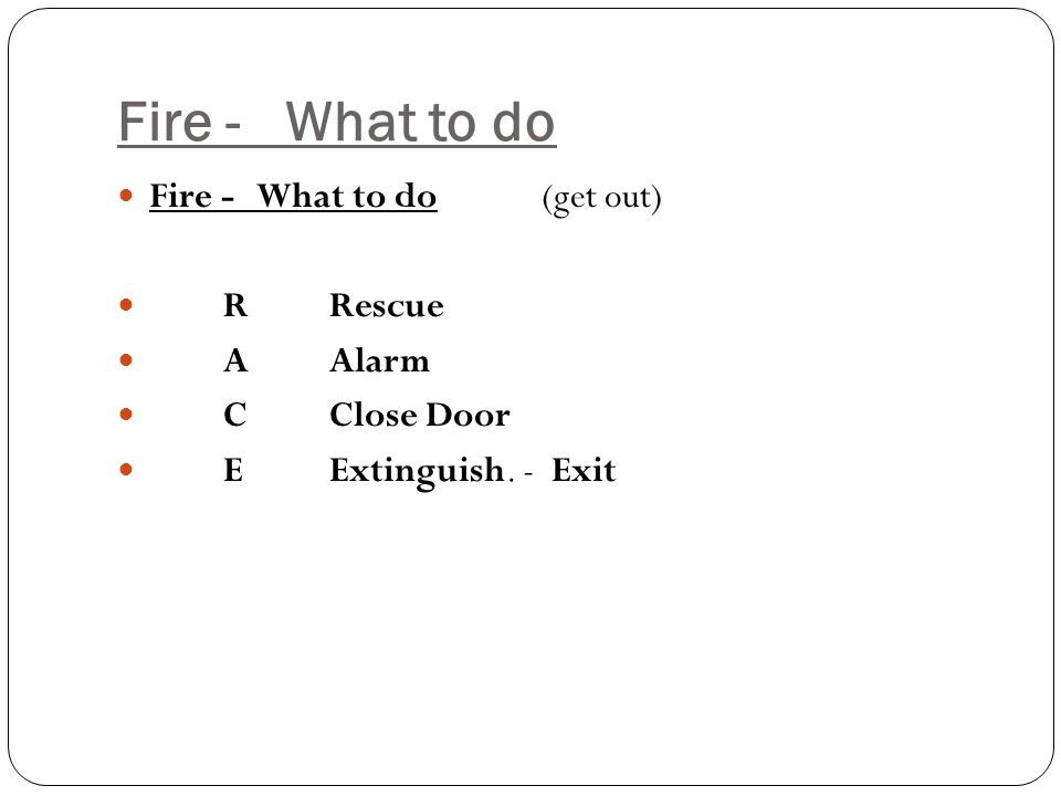 Fire - What to do Fire - What to do (get out) RRescue AAlarm CClose Door EExtinguish. - Exit