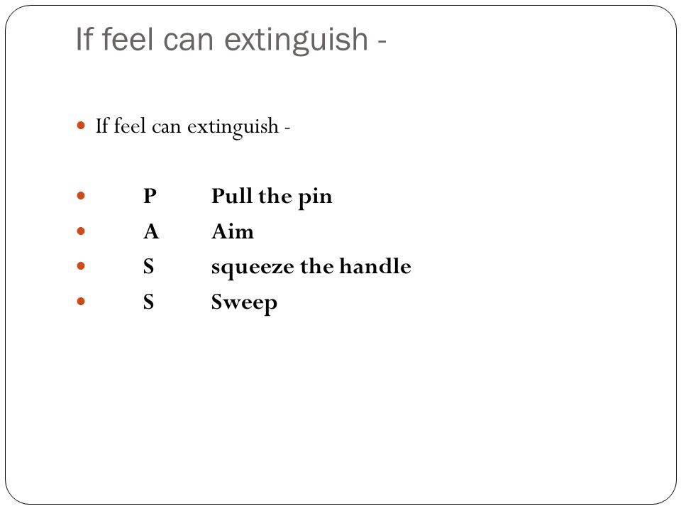 If feel can extinguish - PPull the pin AAim Ssqueeze the handle SSweep