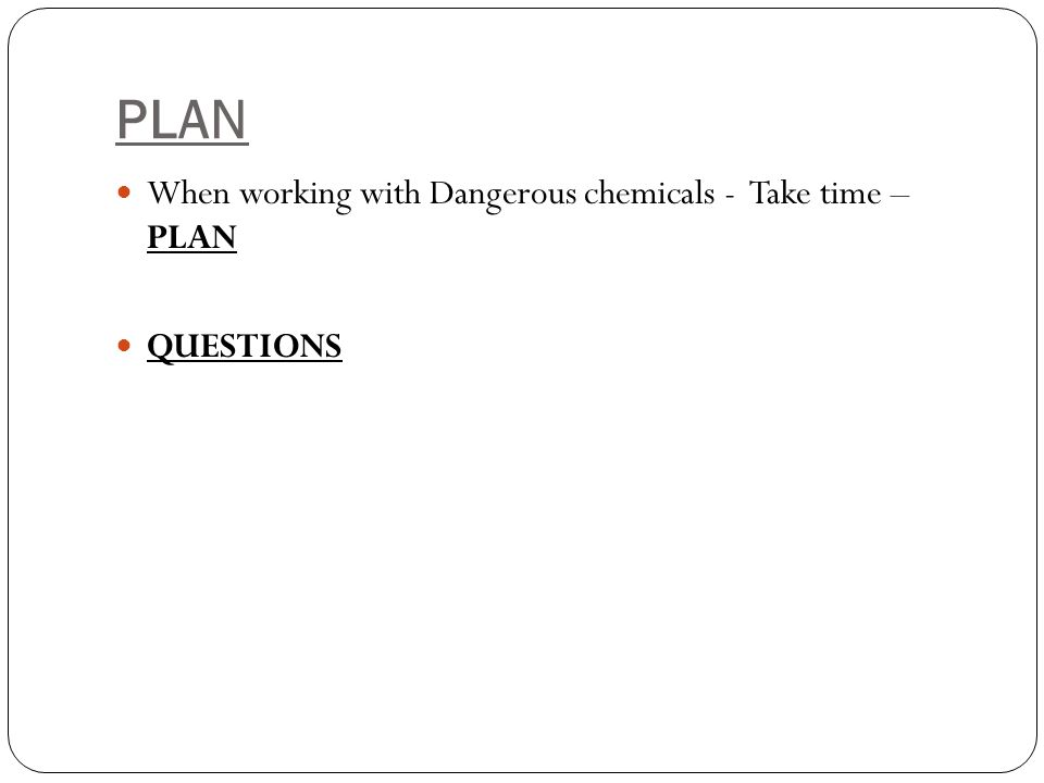 PLAN When working with Dangerous chemicals - Take time – PLAN QUESTIONS