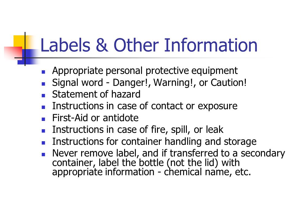 Labels & Other Information Appropriate personal protective equipment Signal word - Danger!, Warning!, or Caution! Statement of hazard Instructions in