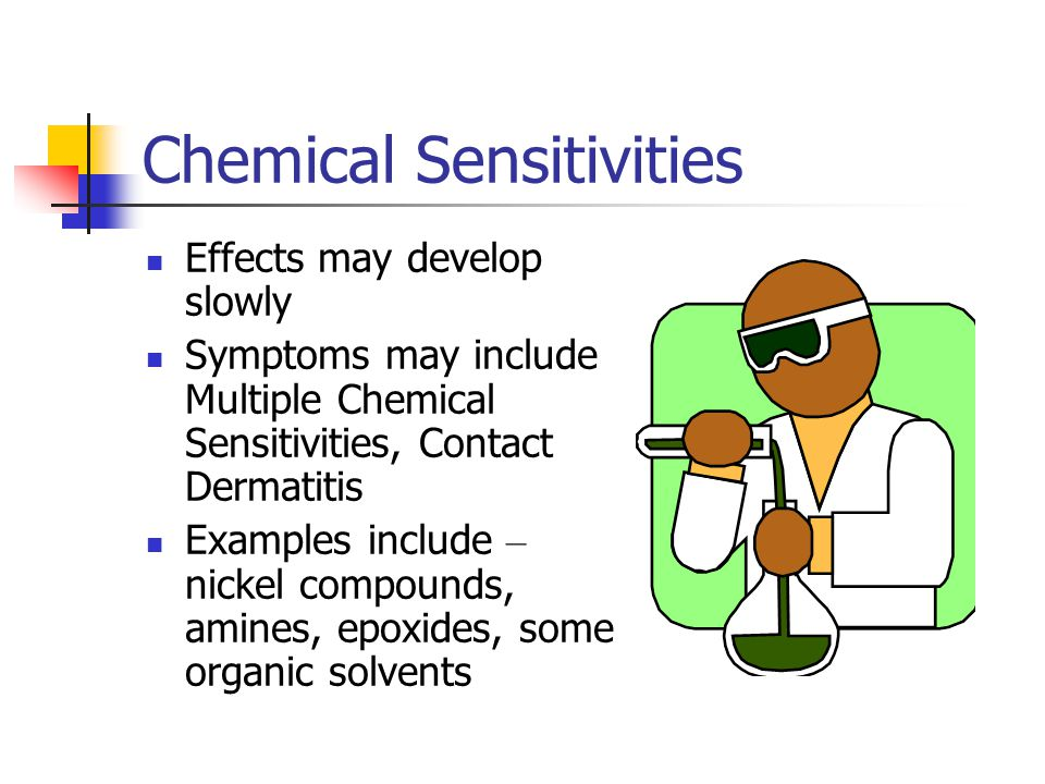 Chemical Sensitivities Effects may develop slowly Symptoms may include Multiple Chemical Sensitivities, Contact Dermatitis Examples include – nickel c