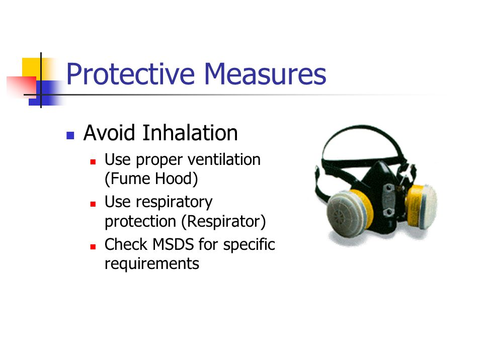 Protective Measures Avoid Inhalation Use proper ventilation (Fume Hood) Use respiratory protection (Respirator) Check MSDS for specific requirements