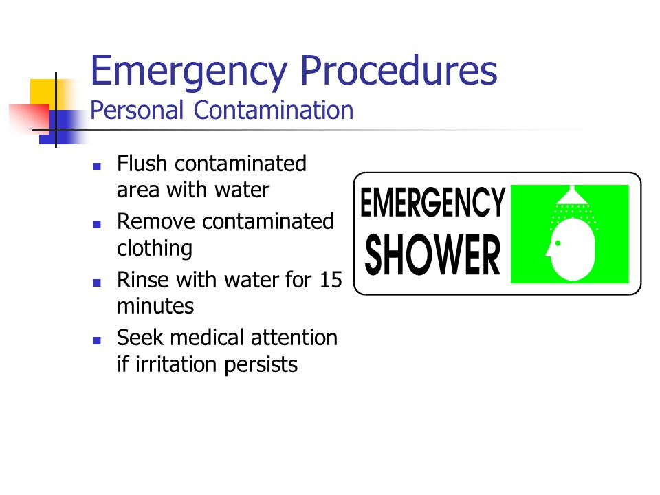 Emergency Procedures Personal Contamination Flush contaminated area with water Remove contaminated clothing Rinse with water for 15 minutes Seek medic