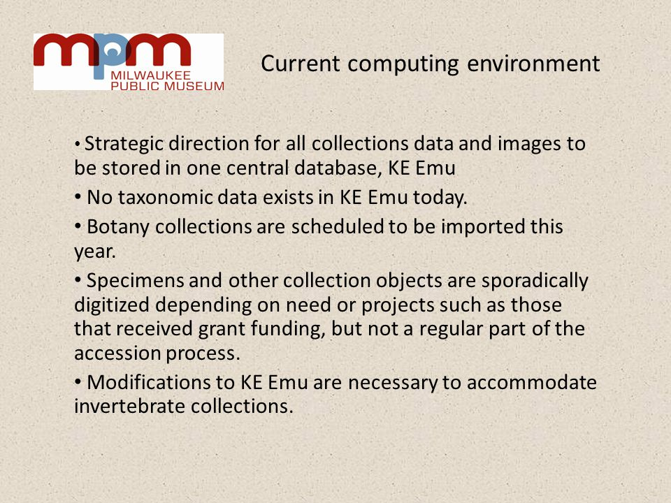 Current computing environment Strategic direction for all collections data and images to be stored in one central database, KE Emu No taxonomic data exists in KE Emu today.