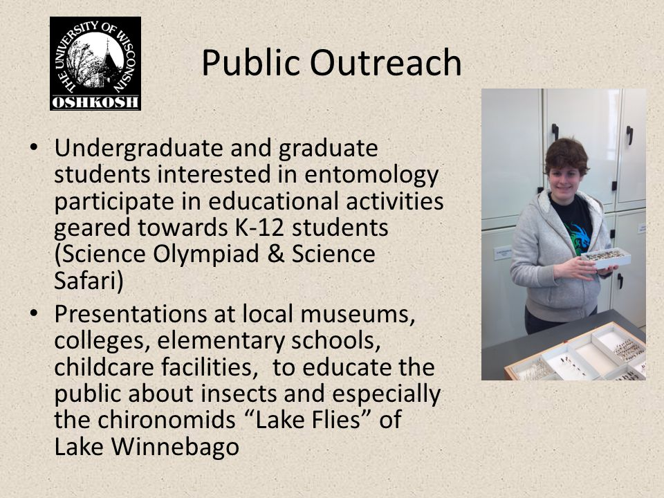 Public Outreach Undergraduate and graduate students interested in entomology participate in educational activities geared towards K-12 students (Science Olympiad & Science Safari) Presentations at local museums, colleges, elementary schools, childcare facilities, to educate the public about insects and especially the chironomids Lake Flies of Lake Winnebago