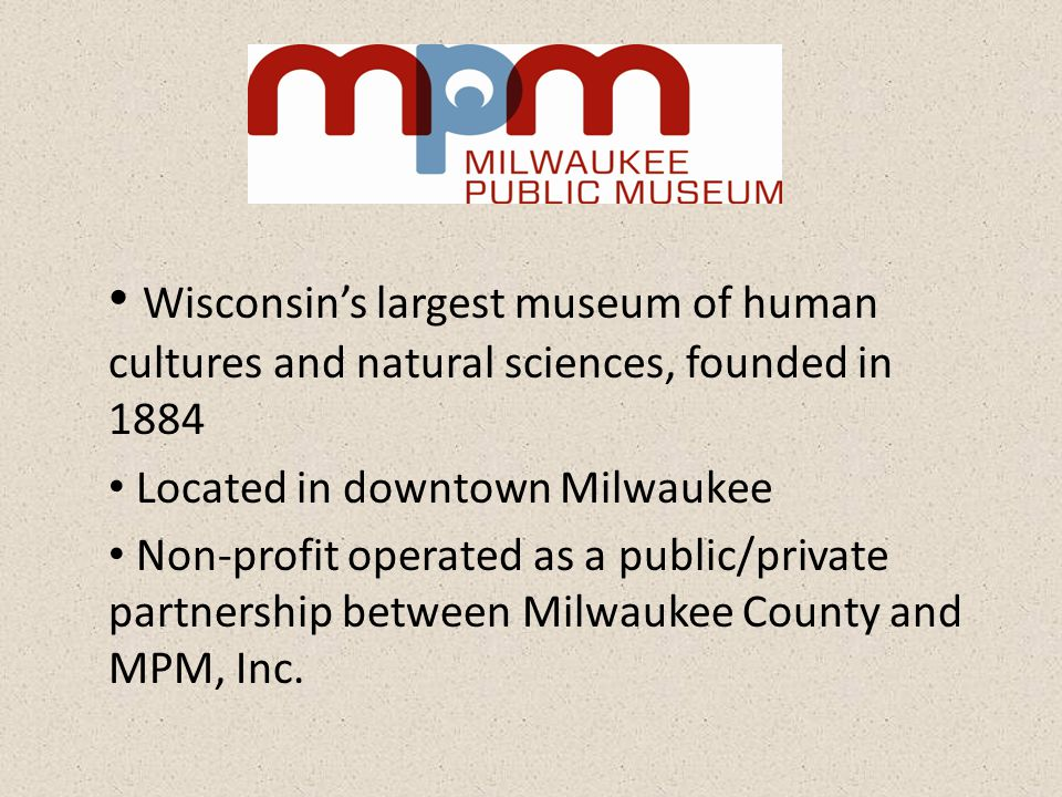 Wisconsins largest museum of human cultures and natural sciences, founded in 1884 Located in downtown Milwaukee Non-profit operated as a public/private partnership between Milwaukee County and MPM, Inc.
