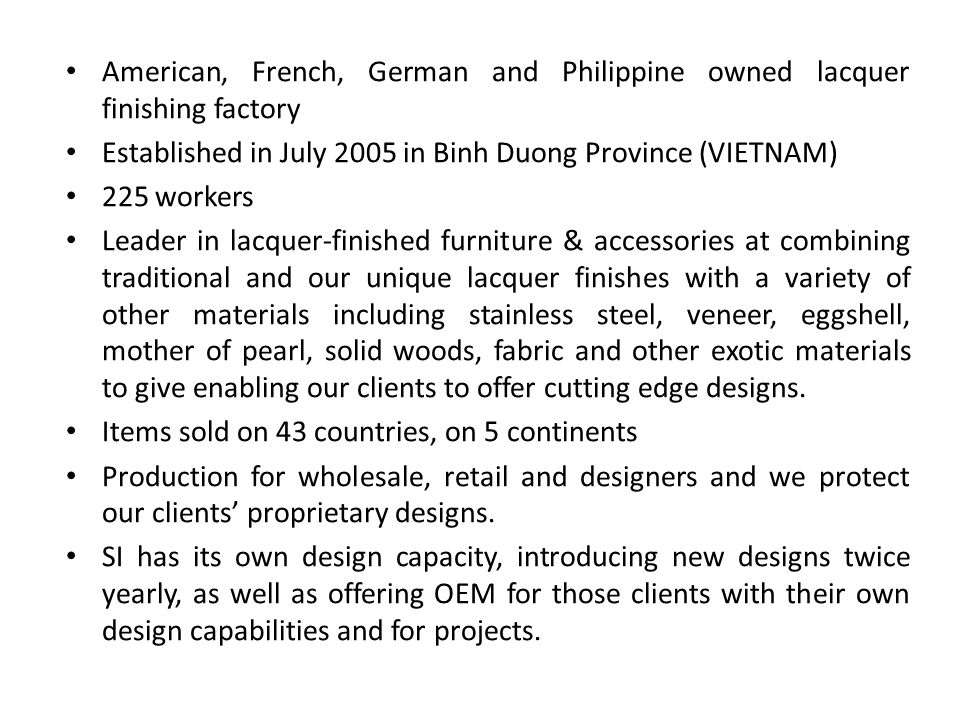 American, French, German and Philippine owned lacquer finishing factory Established in July 2005 in Binh Duong Province (VIETNAM) 225 workers Leader in lacquer-finished furniture & accessories at combining traditional and our unique lacquer finishes with a variety of other materials including stainless steel, veneer, eggshell, mother of pearl, solid woods, fabric and other exotic materials to give enabling our clients to offer cutting edge designs.