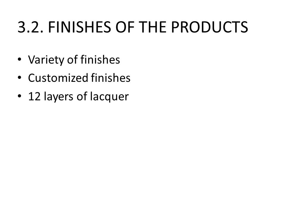 3.2. FINISHES OF THE PRODUCTS Variety of finishes Customized finishes 12 layers of lacquer