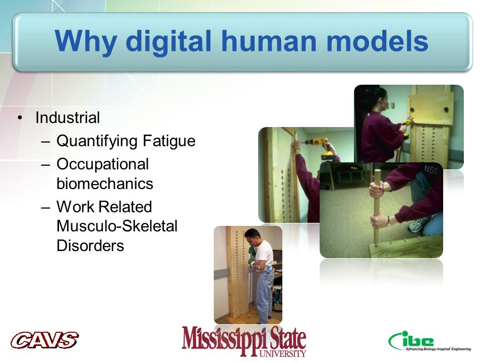 Industrial –Quantifying Fatigue –Occupational biomechanics –Work Related Musculo-Skeletal Disorders
