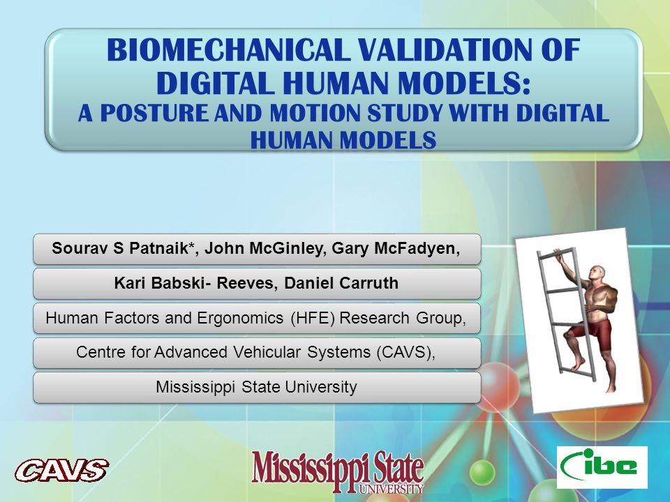 BIOMECHANICAL VALIDATION OF DIGITAL HUMAN MODELS: A POSTURE AND MOTION STUDY WITH DIGITAL HUMAN MODELS Sourav S Patnaik*, John McGinley, Gary McFadyen,Kari Babski- Reeves, Daniel CarruthHuman Factors and Ergonomics (HFE) Research Group,Centre for Advanced Vehicular Systems (CAVS),Mississippi State University