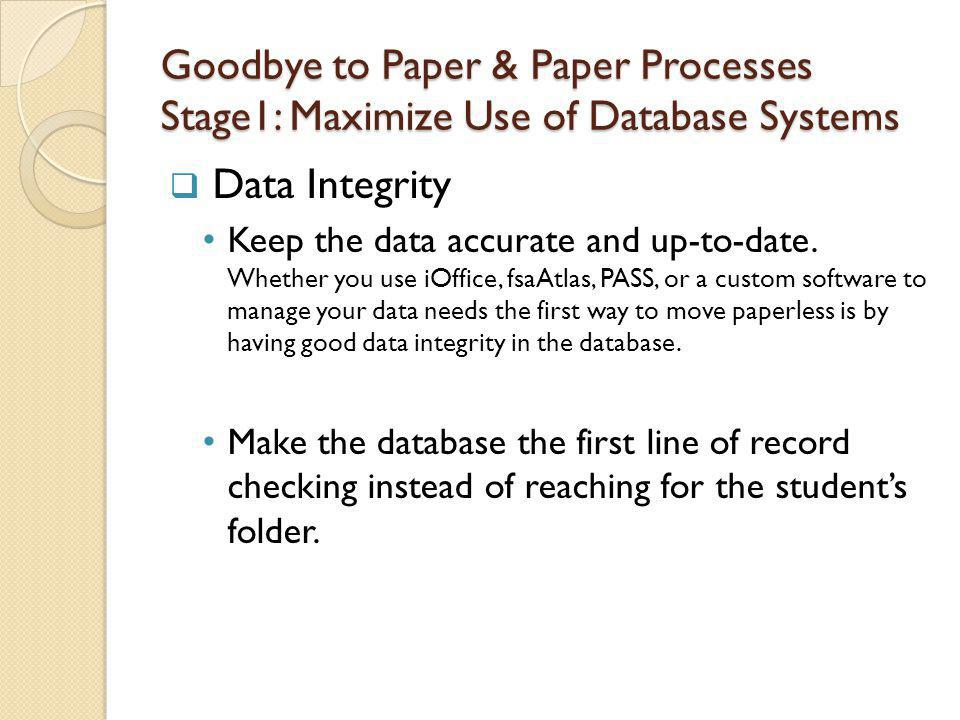 Goodbye to Paper & Paper Processes Stage1: Maximize Use of Database Systems Data Integrity Keep the data accurate and up-to-date.