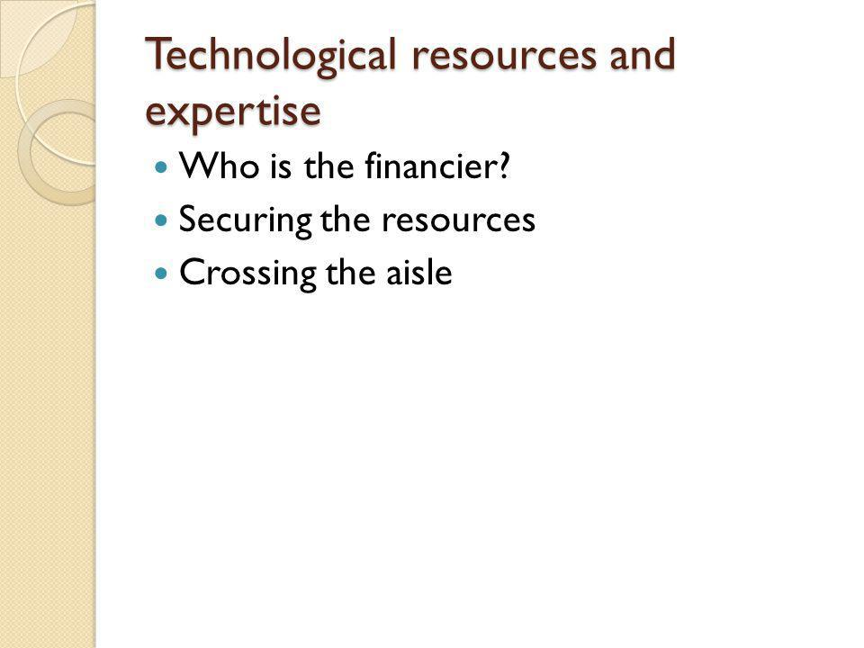 Technological resources and expertise Who is the financier? Securing the resources Crossing the aisle