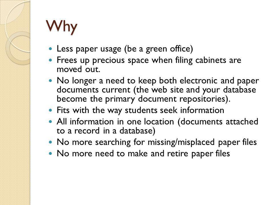 Why Less paper usage (be a green office) Frees up precious space when filing cabinets are moved out. No longer a need to keep both electronic and pape