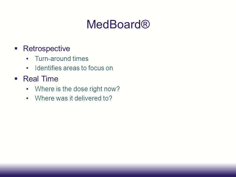 MedBoard® Retrospective Turn-around times Identifies areas to focus on Real Time Where is the dose right now? Where was it delivered to?
