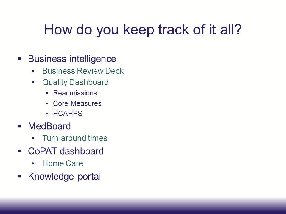 How do you keep track of it all? Business intelligence Business Review Deck Quality Dashboard Readmissions Core Measures HCAHPS MedBoard Turn-around t