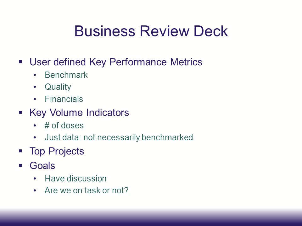 Business Review Deck User defined Key Performance Metrics Benchmark Quality Financials Key Volume Indicators # of doses Just data: not necessarily ben