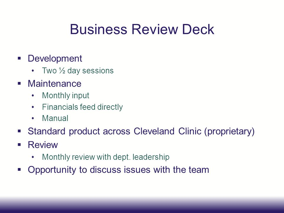 Business Review Deck Development Two ½ day sessions Maintenance Monthly input Financials feed directly Manual Standard product across Cleveland Clinic