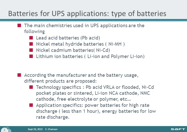 Sept 26, 2012 C. Chanson 2 Batteries for UPS applications: type of batteries The main chemistries used in UPS applications are the following Lead acid