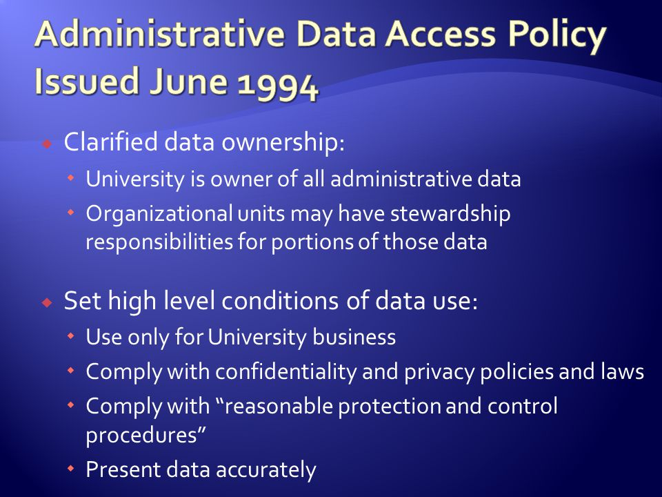 Clarified data ownership: University is owner of all administrative data Organizational units may have stewardship responsibilities for portions of those data Set high level conditions of data use: Use only for University business Comply with confidentiality and privacy policies and laws Comply with reasonable protection and control procedures Present data accurately
