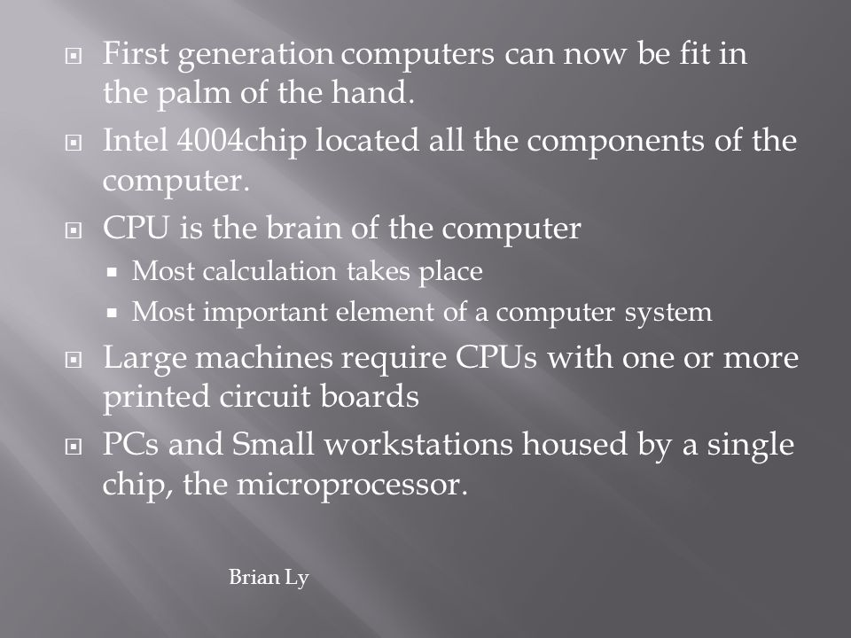 First generation computers can now be fit in the palm of the hand. Intel 4004chip located all the components of the computer. CPU is the brain of the