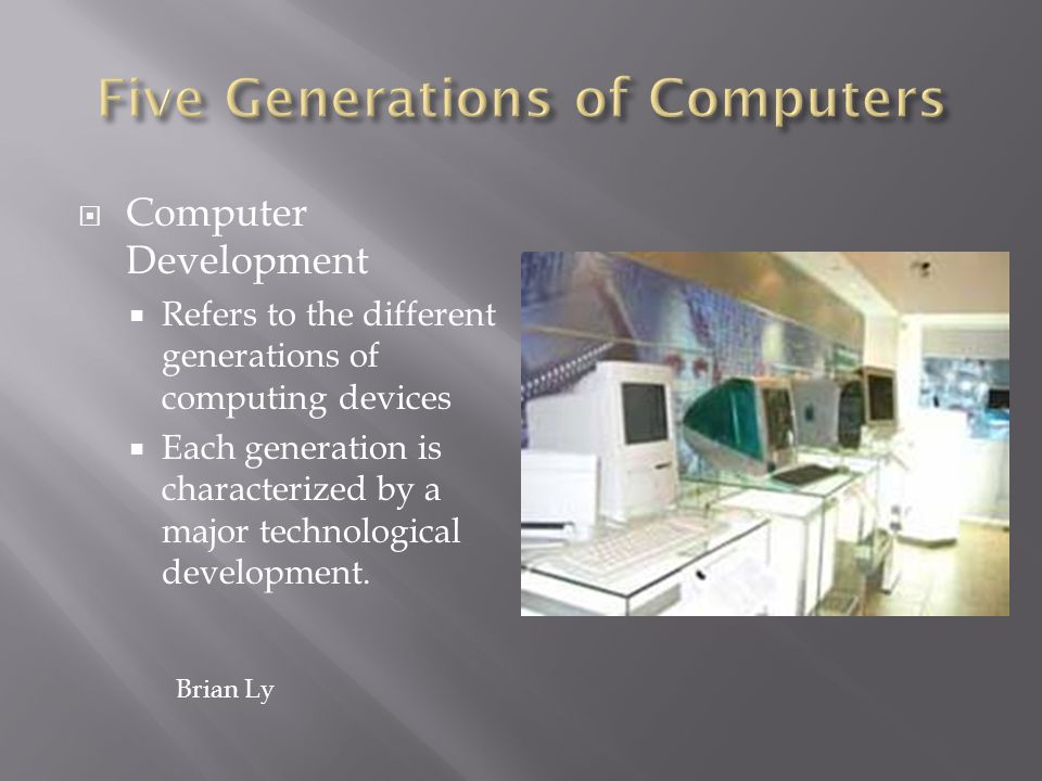 Computer Development Refers to the different generations of computing devices Each generation is characterized by a major technological development. B
