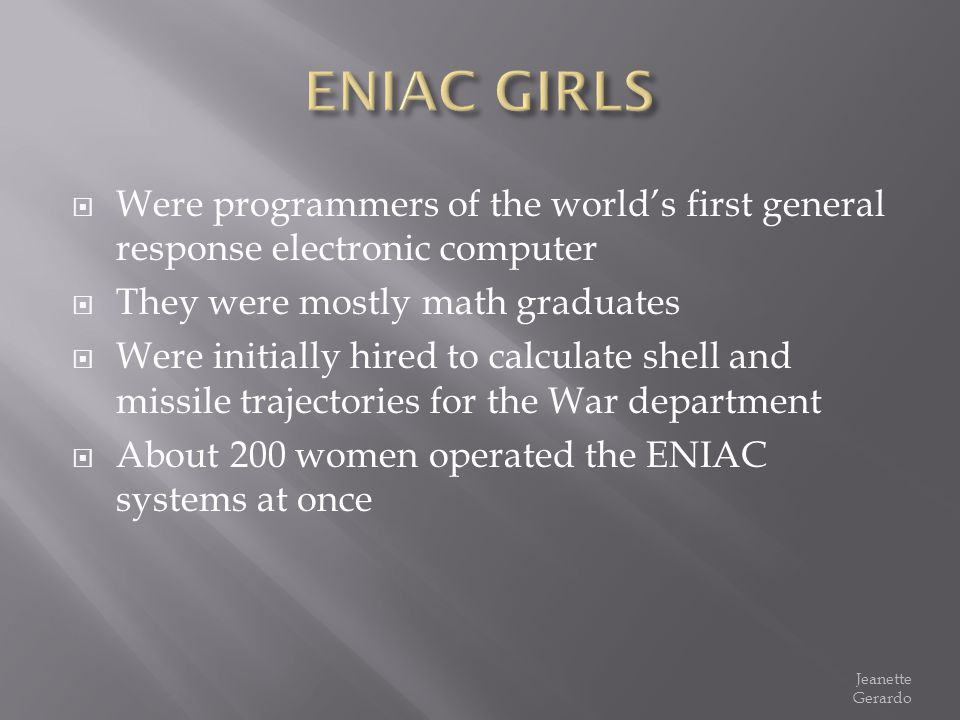 Were programmers of the worlds first general response electronic computer They were mostly math graduates Were initially hired to calculate shell and