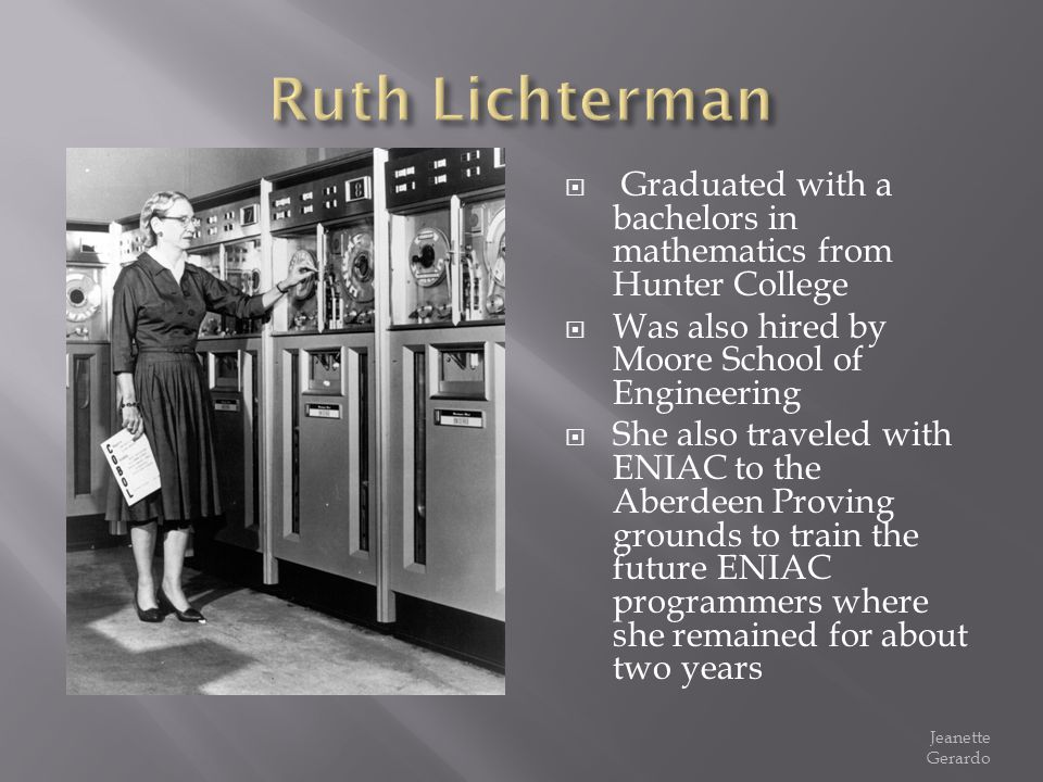 Graduated with a bachelors in mathematics from Hunter College Was also hired by Moore School of Engineering She also traveled with ENIAC to the Aberde