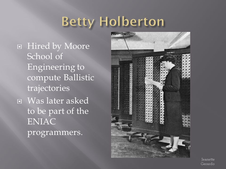 Hired by Moore School of Engineering to compute Ballistic trajectories Was later asked to be part of the ENIAC programmers. Jeanette Gerardo