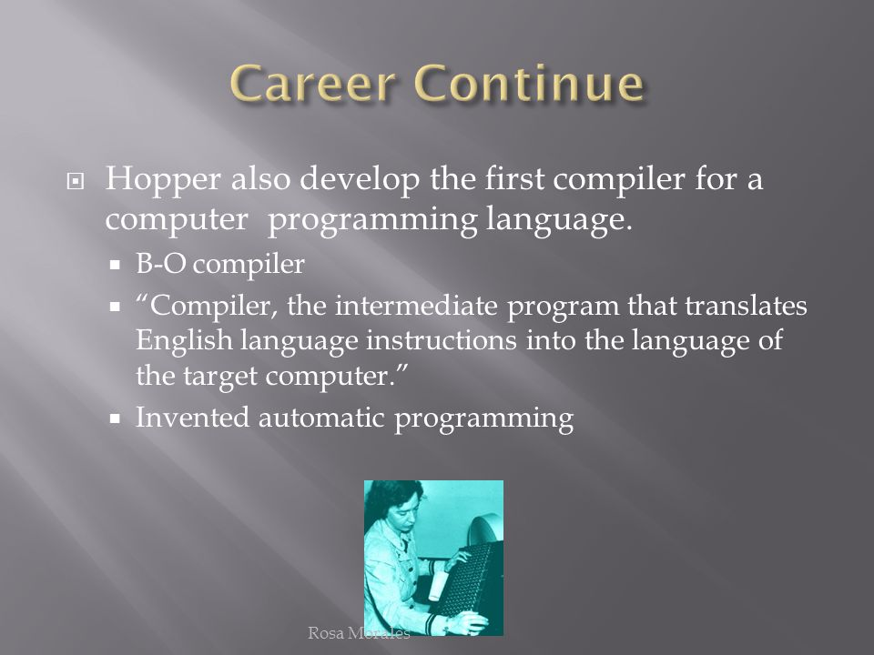 Hopper also develop the first compiler for a computer programming language. B-O compiler Compiler, the intermediate program that translates English la
