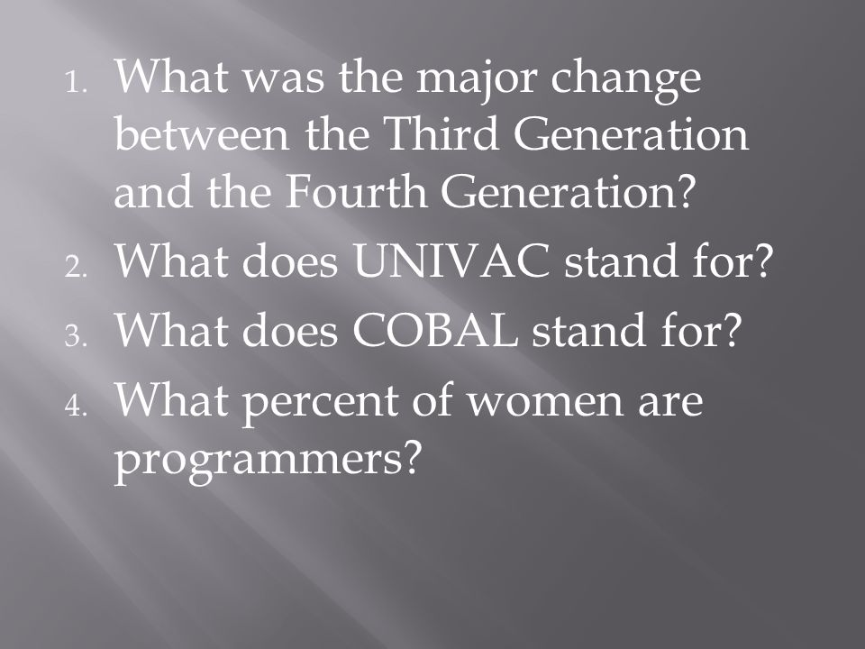 1. What was the major change between the Third Generation and the Fourth Generation? 2. What does UNIVAC stand for? 3. What does COBAL stand for? 4. W